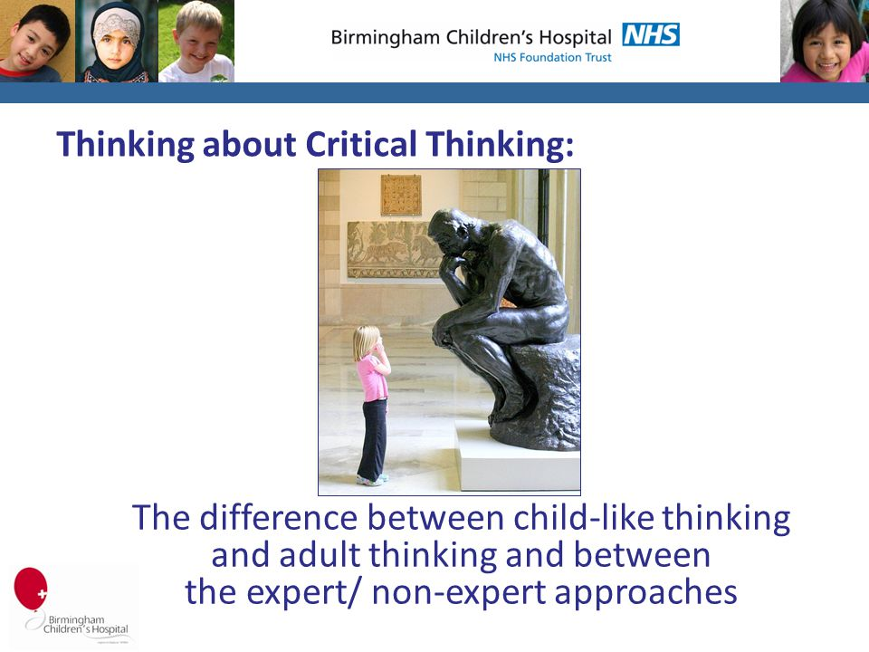 Thinking about Critical Thinking: The difference between child-like thinking and adult thinking and between the expert/ non-expert approaches