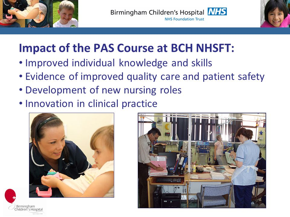 Impact of the PAS Course at BCH NHSFT: Improved individual knowledge and skills Evidence of improved quality care and patient safety Development of new nursing roles Innovation in clinical practice