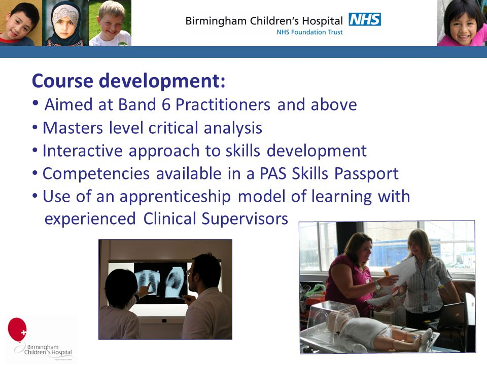Course development: Aimed at Band 6 Practitioners and above Masters level critical analysis Interactive approach to skills development Competencies available in a PAS Skills Passport Use of an apprenticeship model of learning with experienced Clinical Supervisors