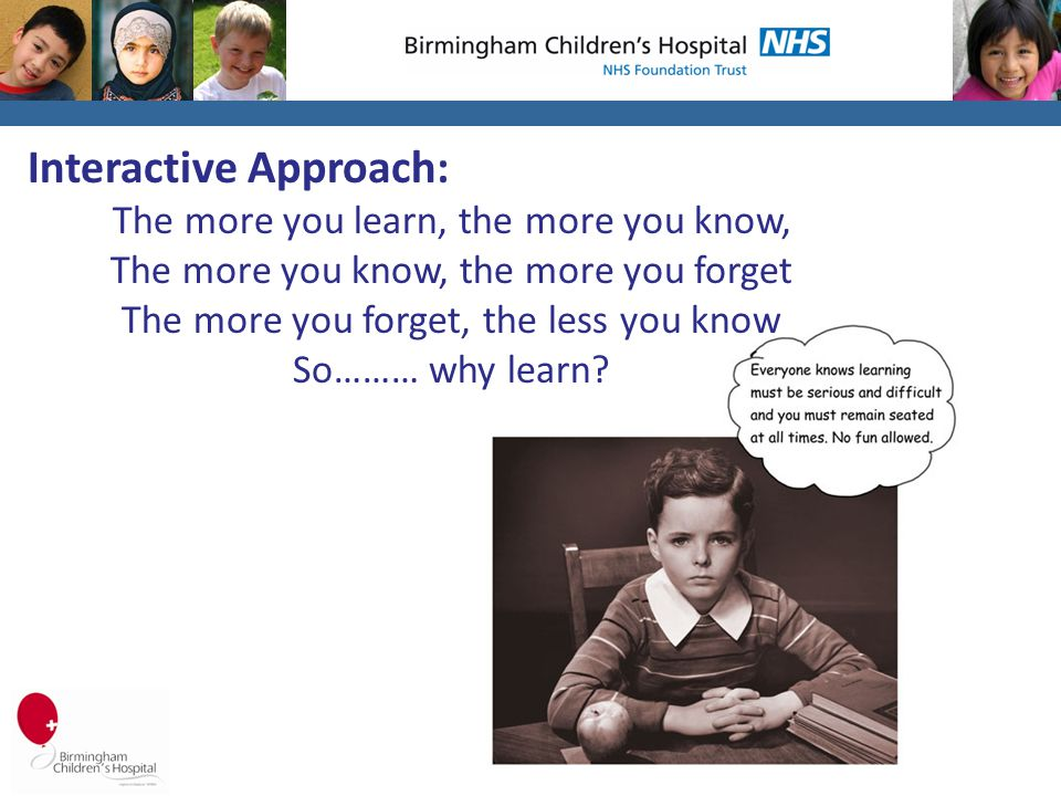 Interactive Approach: The more you learn, the more you know, The more you know, the more you forget The more you forget, the less you know So……… why learn