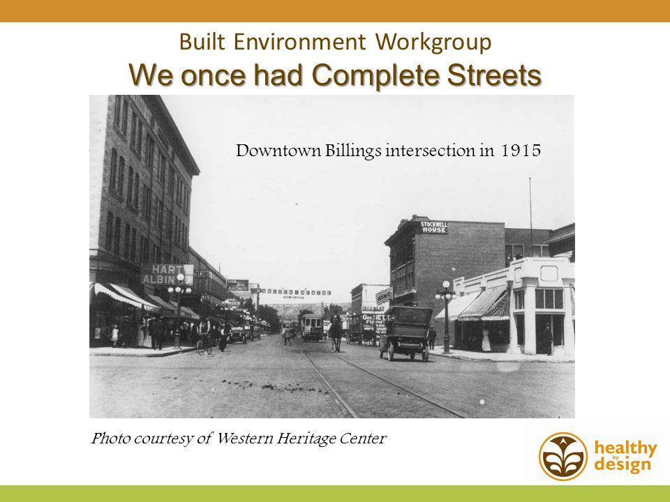 Built Environment Workgroup We once had Complete Streets Photo courtesy of Western Heritage Center Downtown Billings intersection in 1915