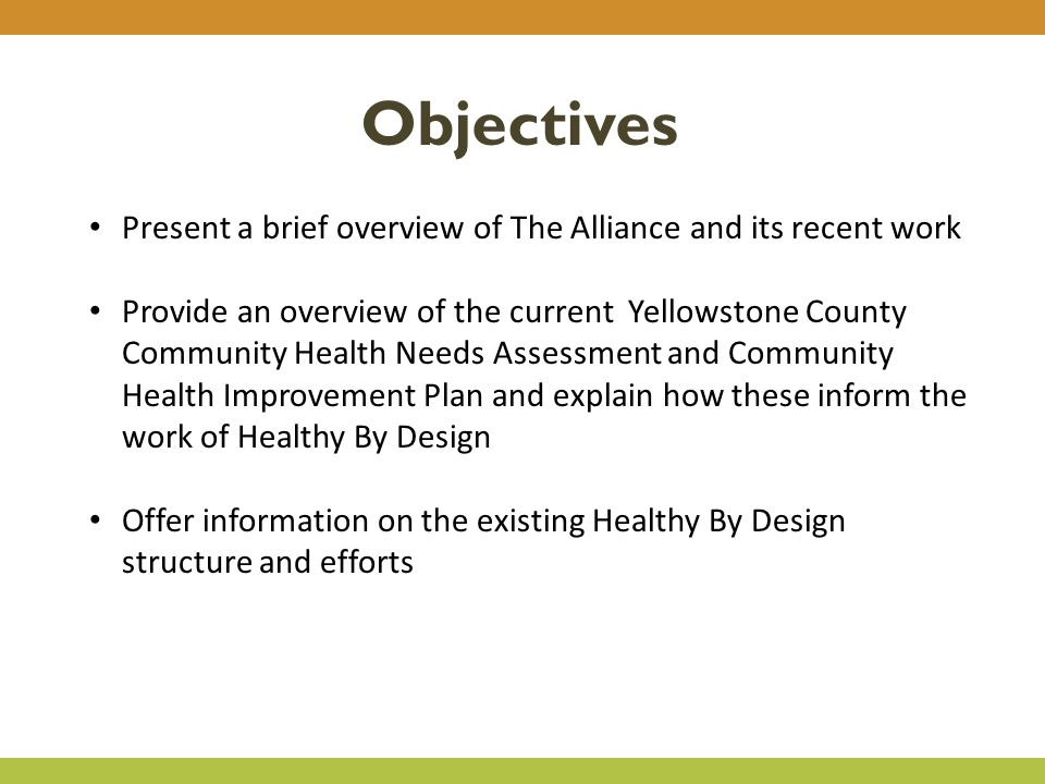 Objectives Present a brief overview of The Alliance and its recent work Provide an overview of the current Yellowstone County Community Health Needs Assessment and Community Health Improvement Plan and explain how these inform the work of Healthy By Design Offer information on the existing Healthy By Design structure and efforts