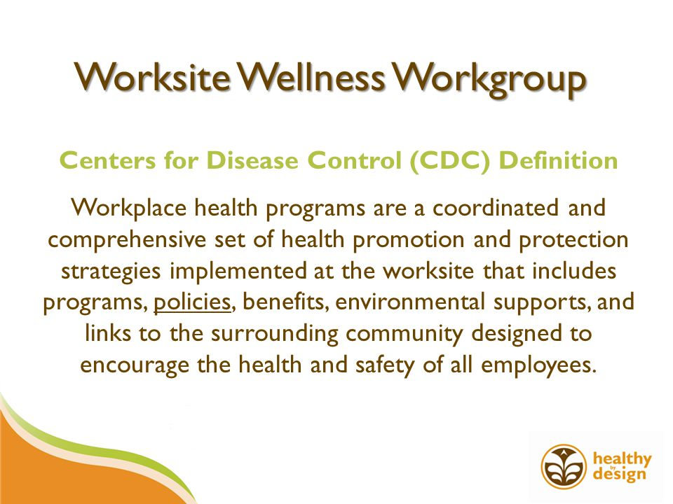 Worksite Wellness Workgroup Centers for Disease Control (CDC) Definition Workplace health programs are a coordinated and comprehensive set of health promotion and protection strategies implemented at the worksite that includes programs, policies, benefits, environmental supports, and links to the surrounding community designed to encourage the health and safety of all employees.