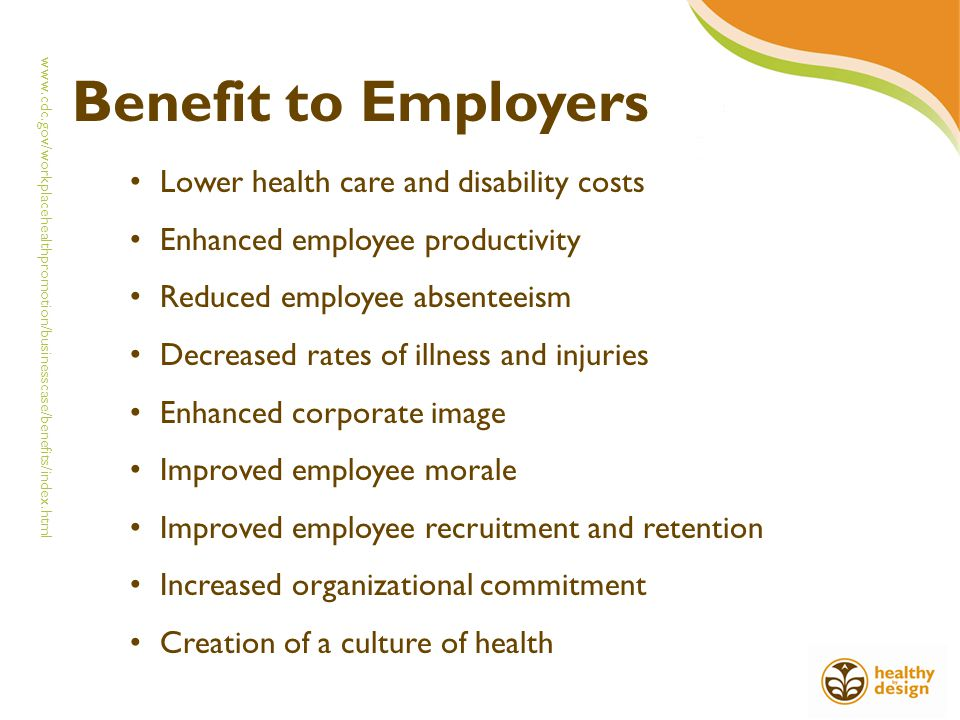 Benefit to Employers Lower health care and disability costs Enhanced employee productivity Reduced employee absenteeism Decreased rates of illness and injuries Enhanced corporate image Improved employee morale Improved employee recruitment and retention Increased organizational commitment Creation of a culture of health www.cdc.gov/workplacehealthpromotion/businesscase/benefits/index.html