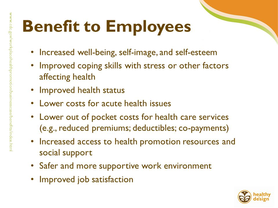 Benefit to Employees Increased well-being, self-image, and self-esteem Improved coping skills with stress or other factors affecting health Improved health status Lower costs for acute health issues Lower out of pocket costs for health care services (e.g., reduced premiums; deductibles; co-payments) Increased access to health promotion resources and social support Safer and more supportive work environment Improved job satisfaction www.cdc.gov/workplacehealthpromotion/businesscase/benefits/index.html