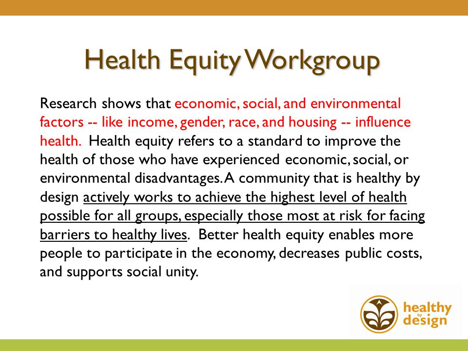 Health Equity Workgroup Research shows that economic, social, and environmental factors -- like income, gender, race, and housing -- influence health.