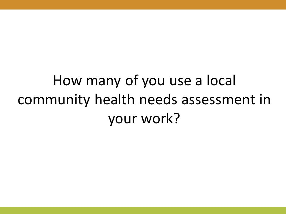 How many of you use a local community health needs assessment in your work