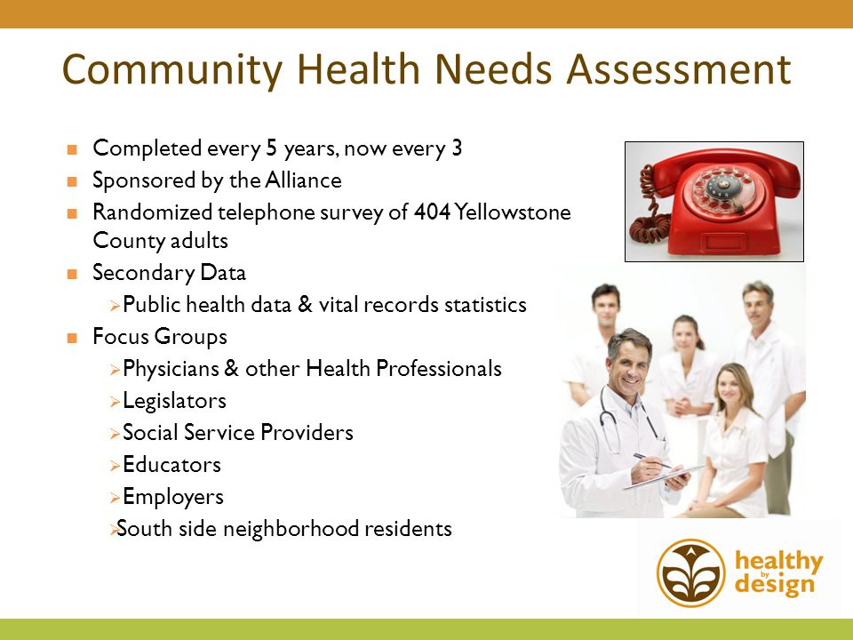 Community Health Needs Assessment Completed every 5 years, now every 3 Sponsored by the Alliance Randomized telephone survey of 404 Yellowstone County adults Secondary Data  Public health data & vital records statistics Focus Groups  Physicians & other Health Professionals  Legislators  Social Service Providers  Educators  Employers  South side neighborhood residents