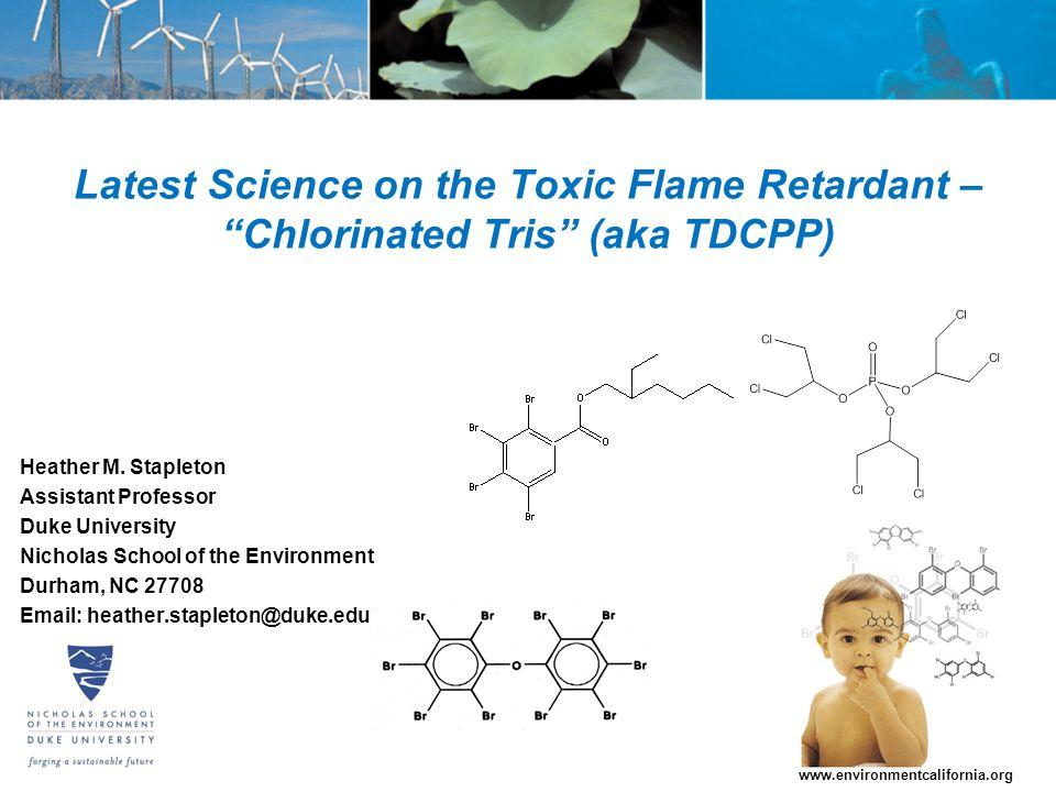 "Latest Science on the Toxic Flame Retardant – ""Chlorinated Tris"" (aka TDCPP) Heather M. Stapleton Assistant Professor Duke University Nicholas School"