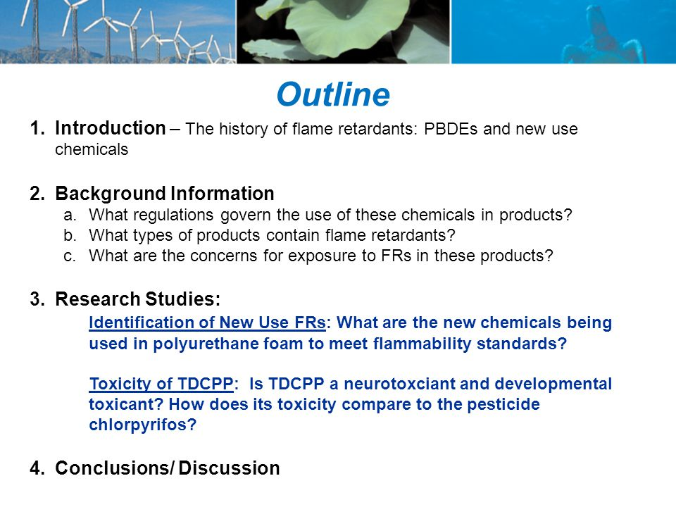 Outline 1.Introduction – The history of flame retardants: PBDEs and new use chemicals 2.Background Information a.What regulations govern the use of these chemicals in products.