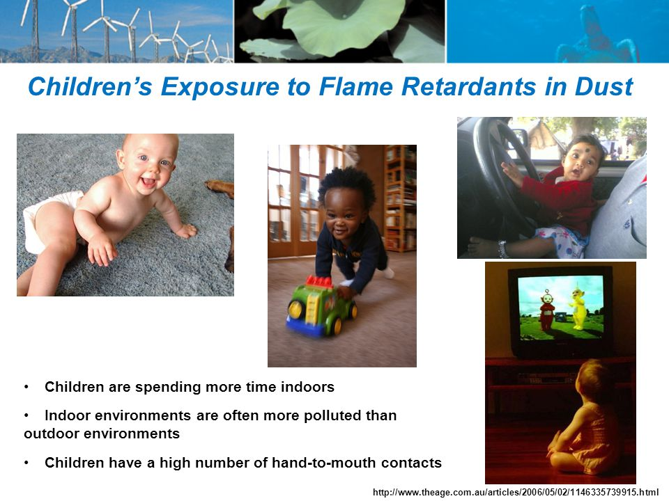 Children's Exposure to Flame Retardants in Dust Children are spending more time indoors Indoor environments are often more polluted than outdoor environments Children have a high number of hand-to-mouth contacts http://www.theage.com.au/articles/2006/05/02/1146335739915.html