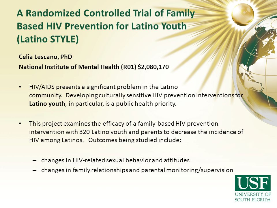 A Randomized Controlled Trial of Family Based HIV Prevention for Latino Youth (Latino STYLE) Celia Lescano, PhD National Institute of Mental Health (R01) $2,080,170 HIV/AIDS presents a significant problem in the Latino community.