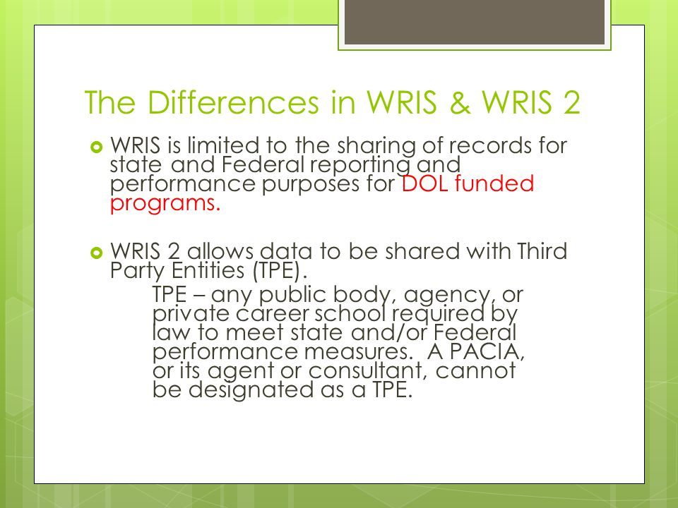 The Differences in WRIS & WRIS 2  WRIS is limited to the sharing of records for state and Federal reporting and performance purposes for DOL funded programs.