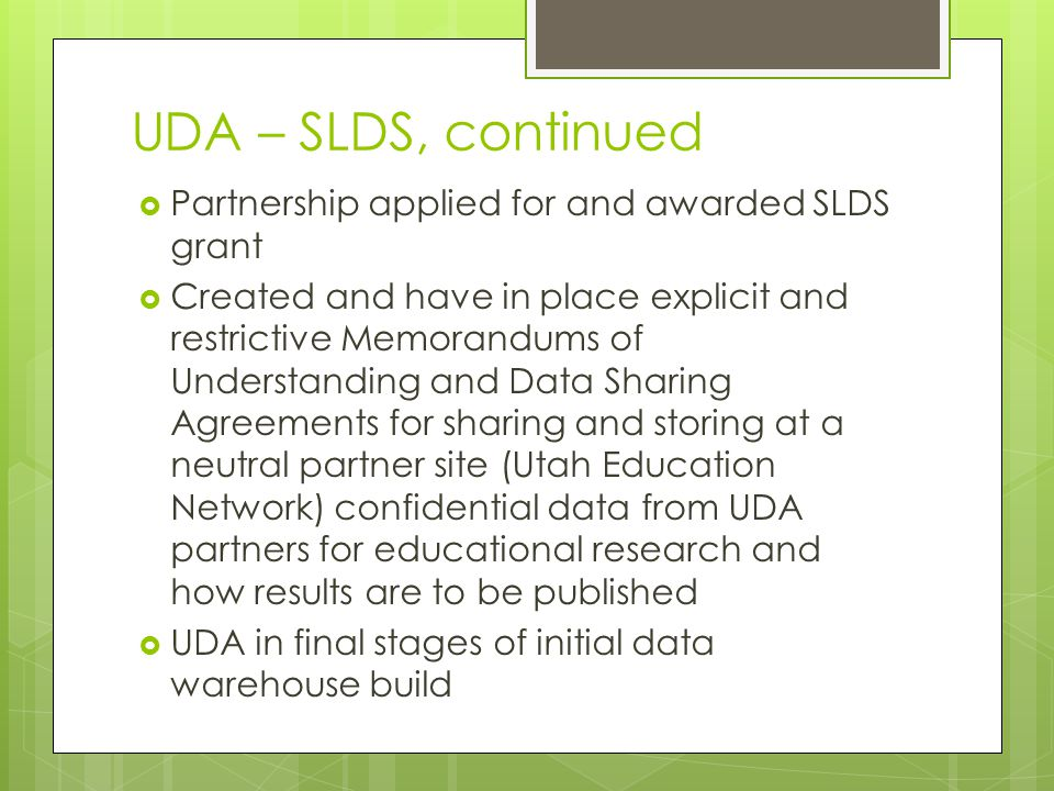 UDA – SLDS, continued  Partnership applied for and awarded SLDS grant  Created and have in place explicit and restrictive Memorandums of Understanding and Data Sharing Agreements for sharing and storing at a neutral partner site (Utah Education Network) confidential data from UDA partners for educational research and how results are to be published  UDA in final stages of initial data warehouse build