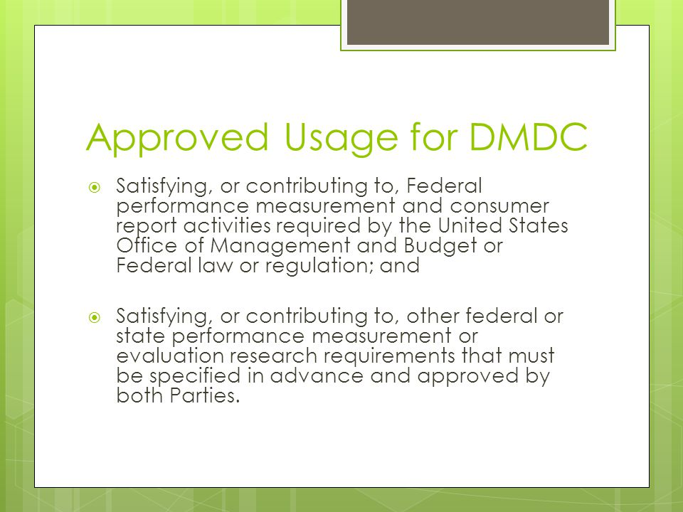Approved Usage for DMDC  Satisfying, or contributing to, Federal performance measurement and consumer report activities required by the United States Office of Management and Budget or Federal law or regulation; and  Satisfying, or contributing to, other federal or state performance measurement or evaluation research requirements that must be specified in advance and approved by both Parties.