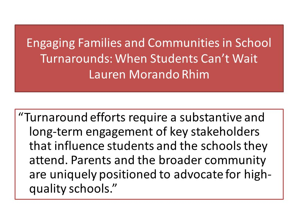 Engaging Families and Communities in School Turnarounds: When Students Can't Wait Lauren Morando Rhim Turnaround efforts require a substantive and long-term engagement of key stakeholders that influence students and the schools they attend.