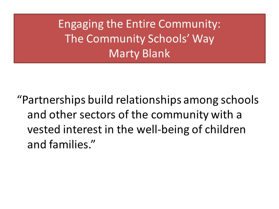 Engaging the Entire Community: The Community Schools' Way Marty Blank Partnerships build relationships among schools and other sectors of the community with a vested interest in the well-being of children and families.