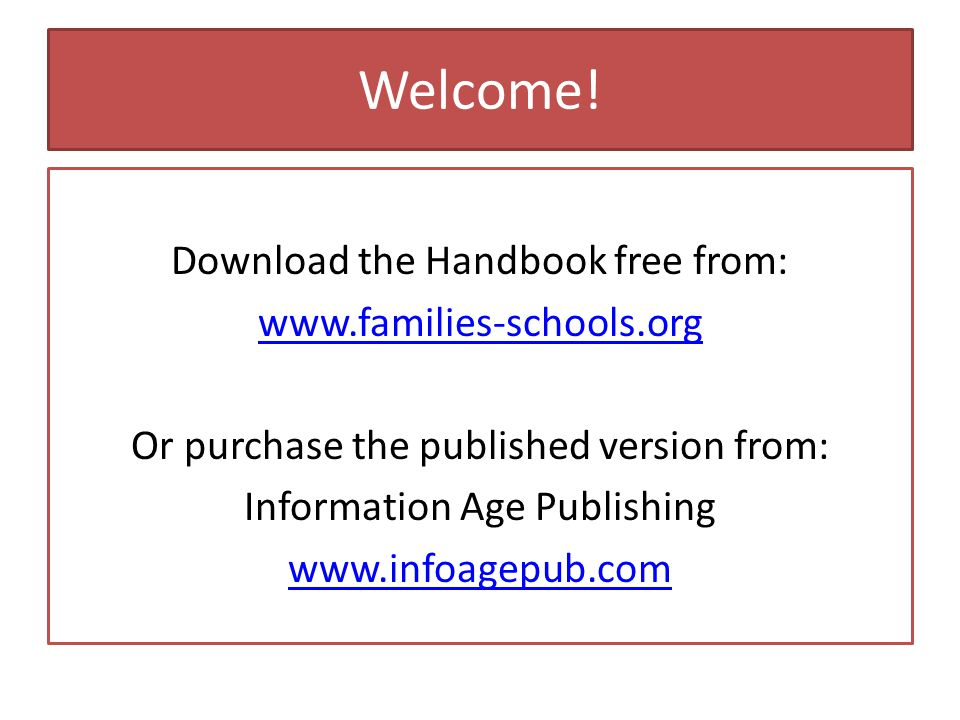 Welcome! Download the Handbook free from: www.families-schools.org Or purchase the published version from: Information Age Publishing www.infoagepub.c