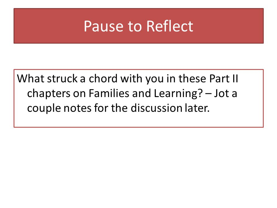 Pause to Reflect What struck a chord with you in these Part II chapters on Families and Learning.