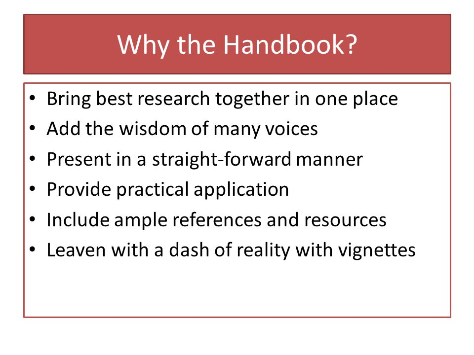 Why the Handbook? Bring best research together in one place Add the wisdom of many voices Present in a straight-forward manner Provide practical appli