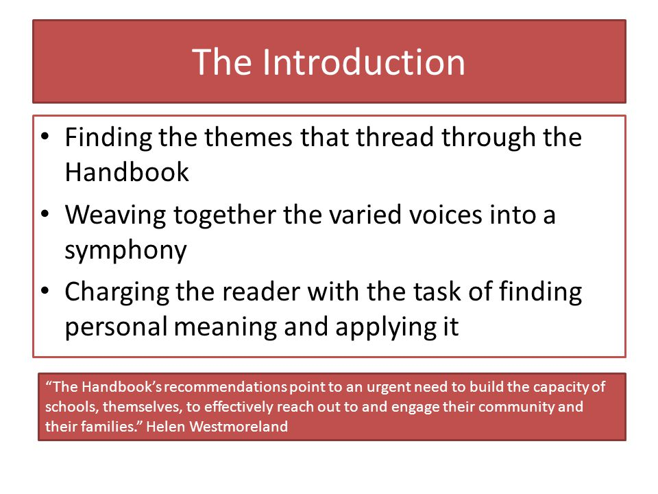 The Introduction Finding the themes that thread through the Handbook Weaving together the varied voices into a symphony Charging the reader with the task of finding personal meaning and applying it The Handbook's recommendations point to an urgent need to build the capacity of schools, themselves, to effectively reach out to and engage their community and their families. Helen Westmoreland