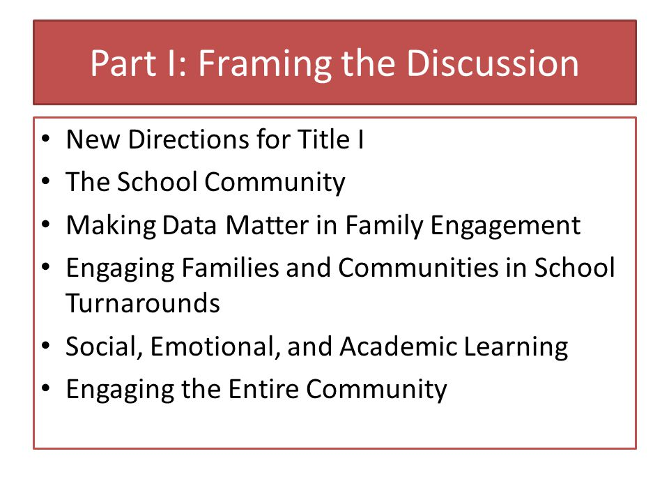 Part I: Framing the Discussion New Directions for Title I The School Community Making Data Matter in Family Engagement Engaging Families and Communities in School Turnarounds Social, Emotional, and Academic Learning Engaging the Entire Community
