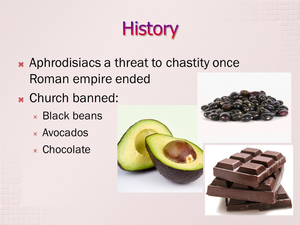  Aphrodisiacs a threat to chastity once Roman empire ended  Church banned:  Black beans  Avocados  Chocolate