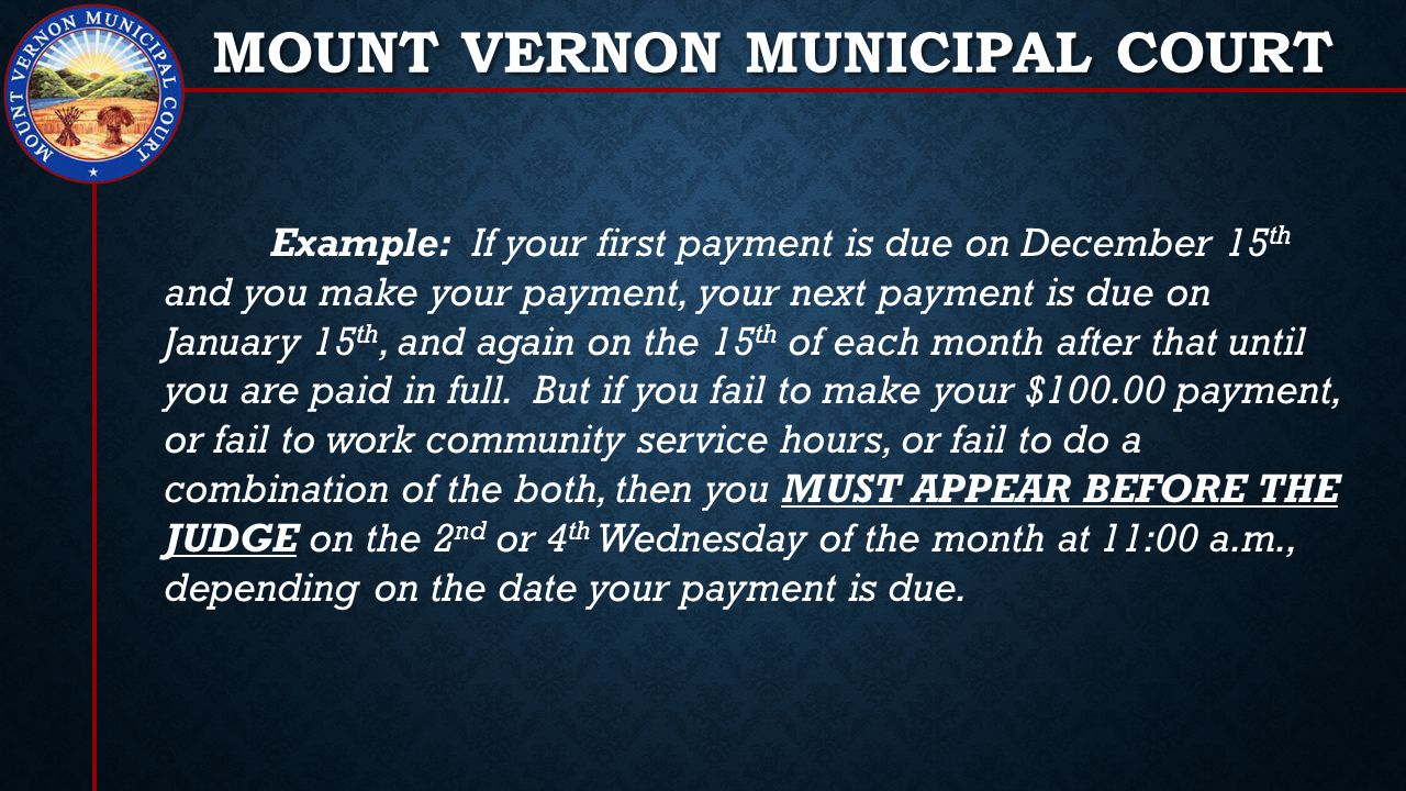 MOUNT VERNON MUNICIPAL COURT Example: If your first payment is due on December 15 th and you make your payment, your next payment is due on January 15 th, and again on the 15 th of each month after that until you are paid in full.