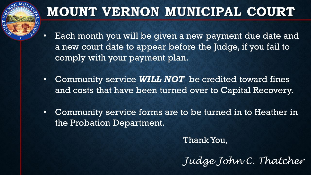 MOUNT VERNON MUNICIPAL COURT Each month you will be given a new payment due date and a new court date to appear before the Judge, if you fail to comply with your payment plan.