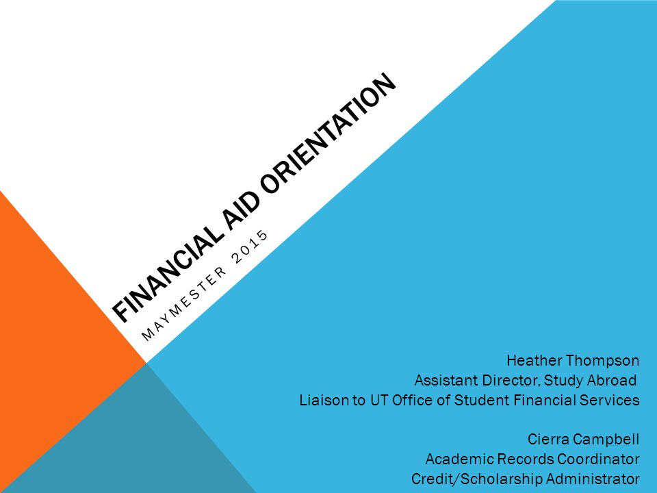 FINANCIAL AID ORIENTATION MAYMESTER 2015 Heather Thompson Assistant Director, Study Abroad Liaison to UT Office of Student Financial Services Cierra C