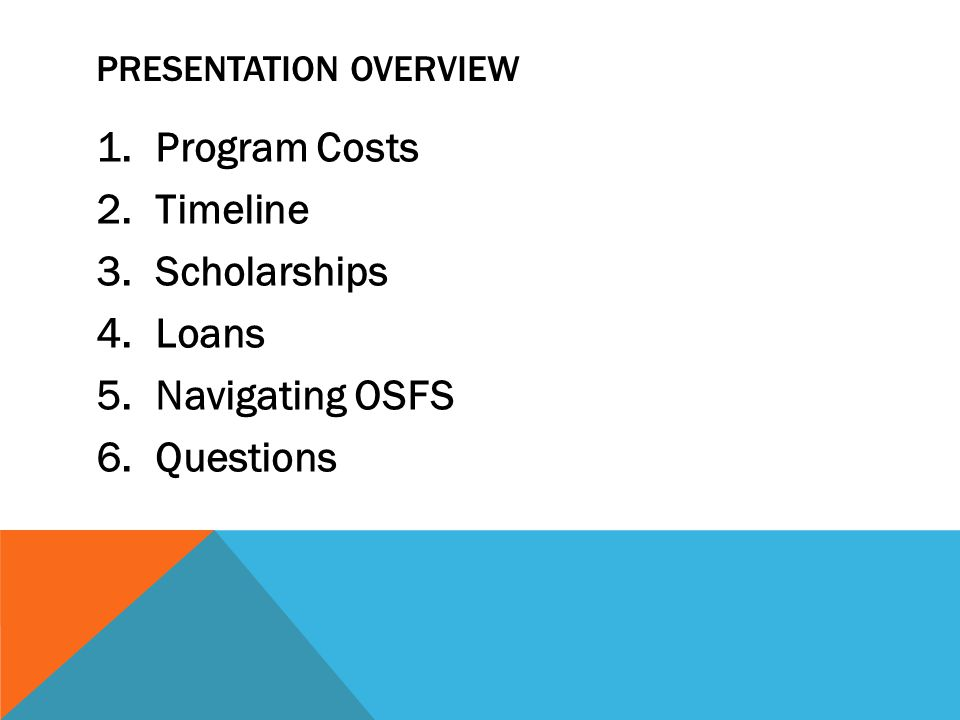 PRESENTATION OVERVIEW 1. Program Costs 2. Timeline 3. Scholarships 4. Loans 5. Navigating OSFS 6. Questions