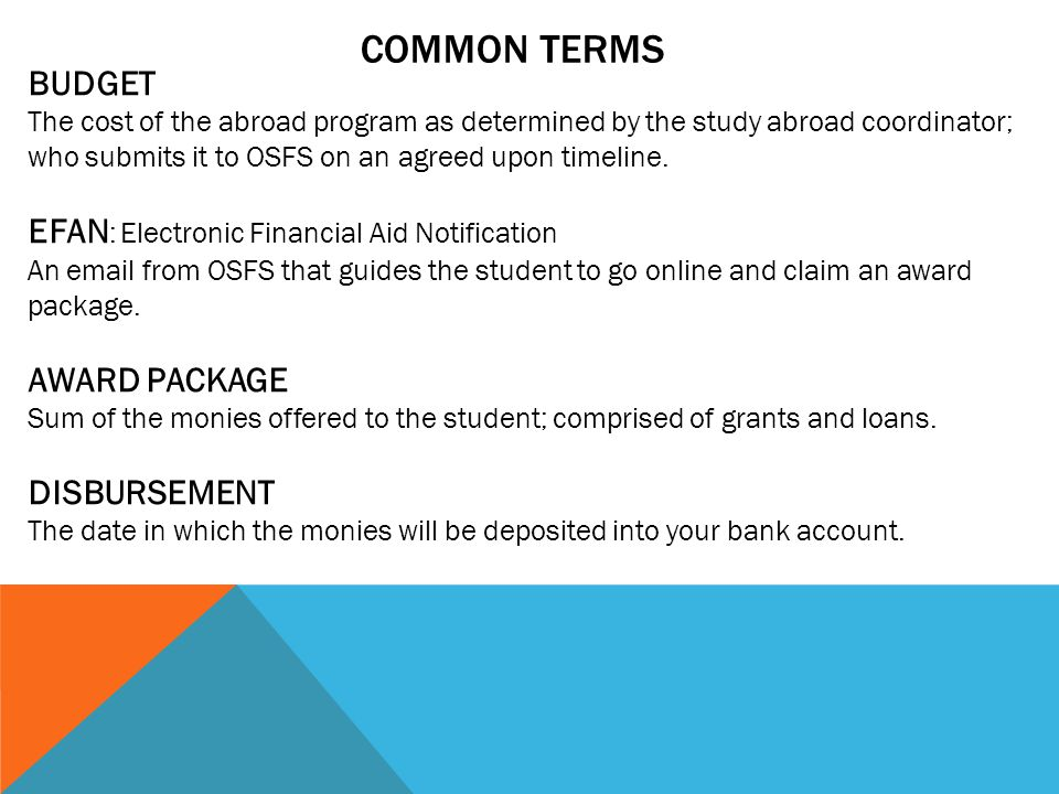 COMMON TERMS BUDGET The cost of the abroad program as determined by the study abroad coordinator; who submits it to OSFS on an agreed upon timeline.