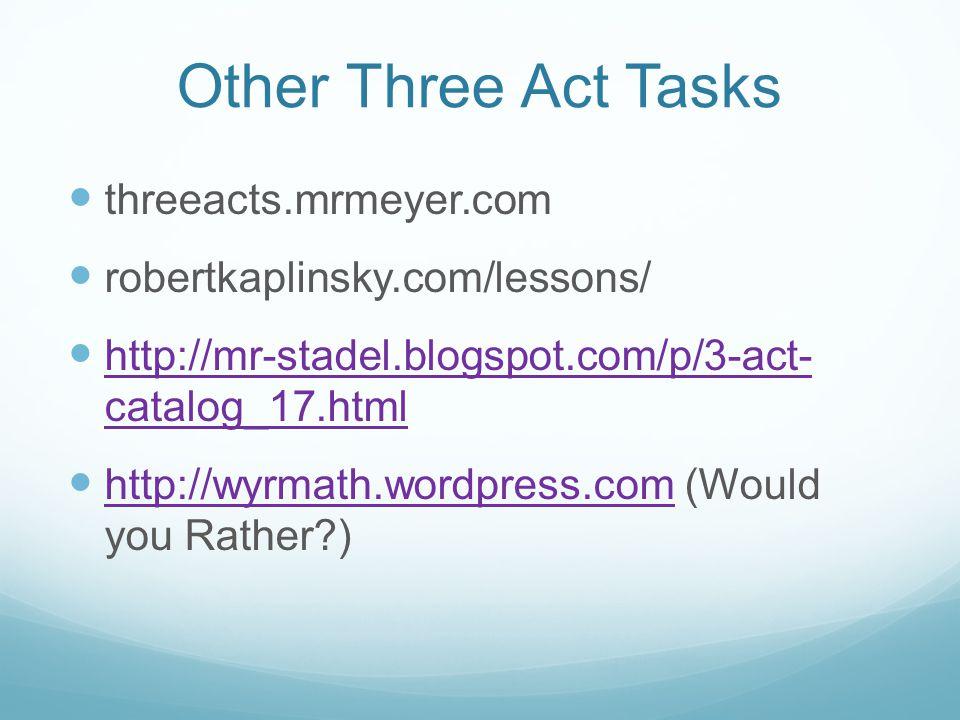 Other Three Act Tasks threeacts.mrmeyer.com robertkaplinsky.com/lessons/ http://mr-stadel.blogspot.com/p/3-act- catalog_17.html http://mr-stadel.blogspot.com/p/3-act- catalog_17.html http://wyrmath.wordpress.com (Would you Rather?) http://wyrmath.wordpress.com