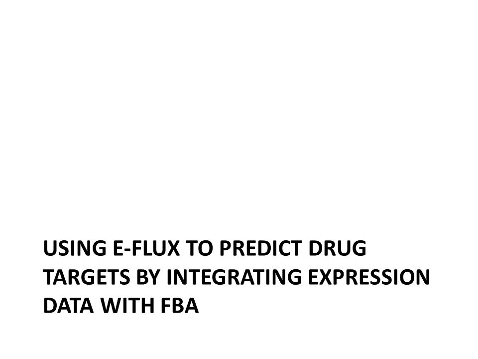 USING E-FLUX TO PREDICT DRUG TARGETS BY INTEGRATING EXPRESSION DATA WITH FBA