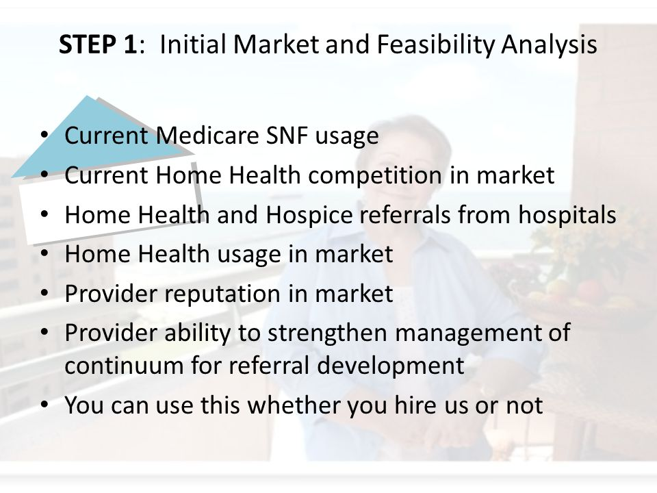 STEP 1: Initial Market and Feasibility Analysis Current Medicare SNF usage Current Home Health competition in market Home Health and Hospice referrals from hospitals Home Health usage in market Provider reputation in market Provider ability to strengthen management of continuum for referral development You can use this whether you hire us or not