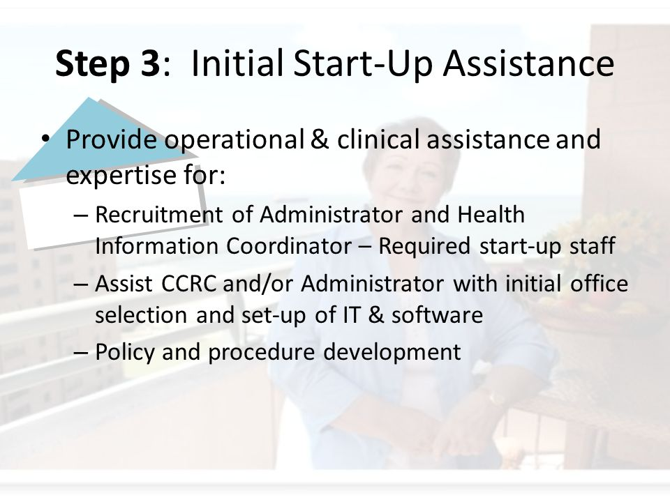Step 3: Initial Start-Up Assistance Provide operational & clinical assistance and expertise for: – Recruitment of Administrator and Health Information Coordinator – Required start-up staff – Assist CCRC and/or Administrator with initial office selection and set-up of IT & software – Policy and procedure development