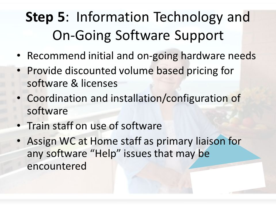 Step 5: Information Technology and On-Going Software Support Recommend initial and on-going hardware needs Provide discounted volume based pricing for software & licenses Coordination and installation/configuration of software Train staff on use of software Assign WC at Home staff as primary liaison for any software Help issues that may be encountered