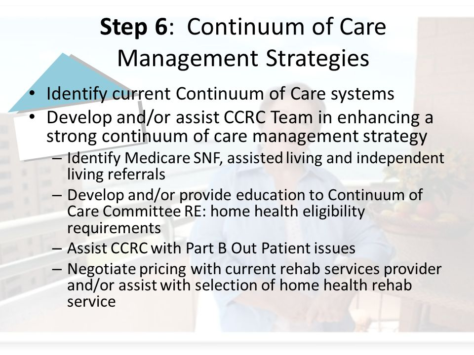 Step 6: Continuum of Care Management Strategies Identify current Continuum of Care systems Develop and/or assist CCRC Team in enhancing a strong continuum of care management strategy – Identify Medicare SNF, assisted living and independent living referrals – Develop and/or provide education to Continuum of Care Committee RE: home health eligibility requirements – Assist CCRC with Part B Out Patient issues – Negotiate pricing with current rehab services provider and/or assist with selection of home health rehab service