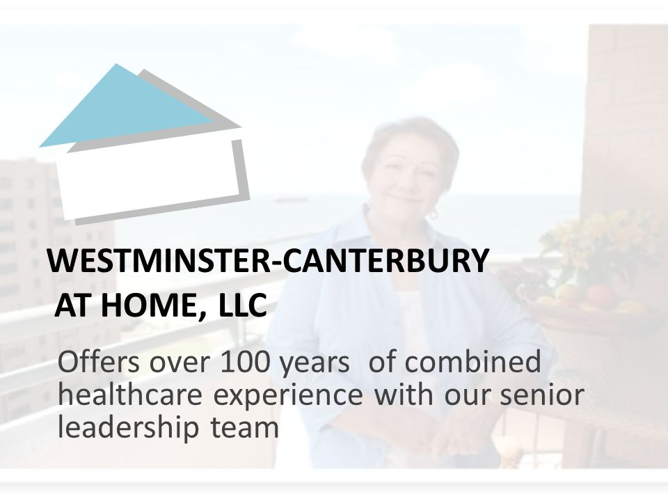 Offers over 100 years of combined healthcare experience with our senior leadership team WESTMINSTER-CANTERBURY AT HOME, LLC