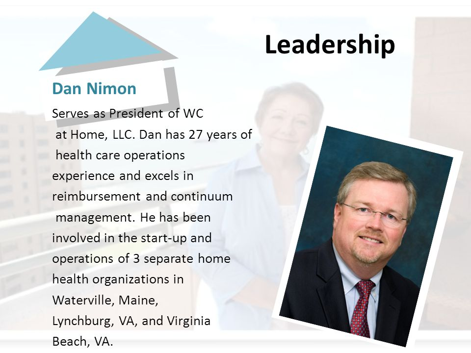 Leadership Dan Nimon Serves as President of WC at Home, LLC. Dan has 27 years of health care operations experience and excels in reimbursement and con