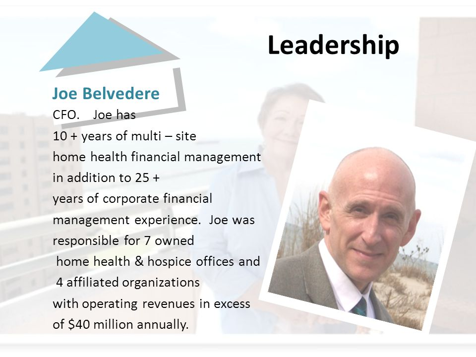 Joe Belvedere CFO. Joe has 10 + years of multi – site home health financial management in addition to 25 + years of corporate financial management exp