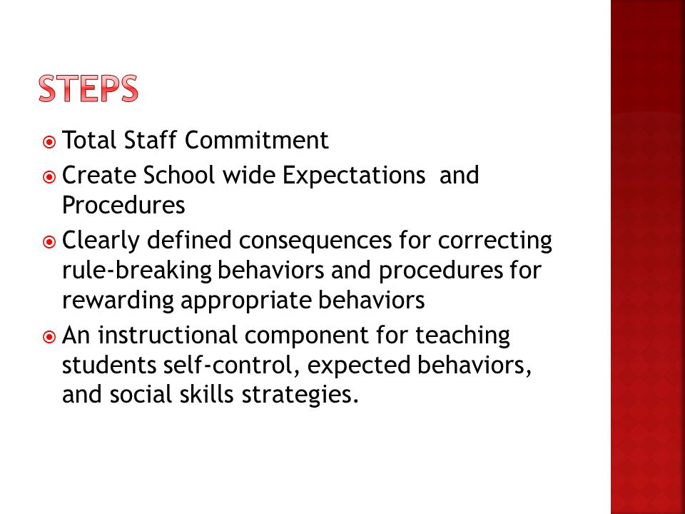  Total Staff Commitment  Create School wide Expectations and Procedures  Clearly defined consequences for correcting rule-breaking behaviors and pr