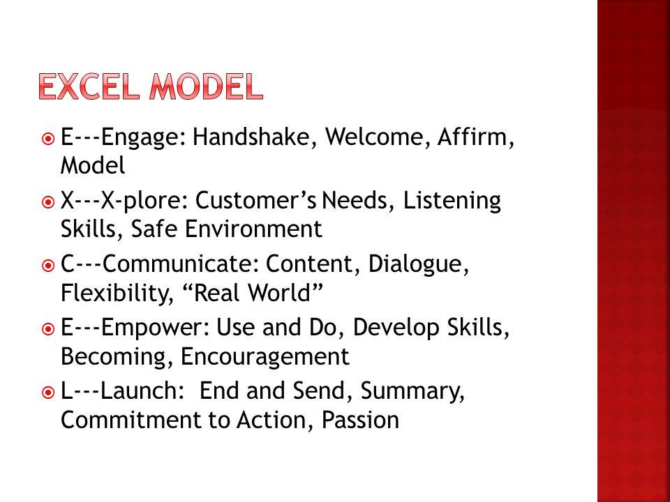  E---Engage: Handshake, Welcome, Affirm, Model  X---X-plore: Customer's Needs, Listening Skills, Safe Environment  C---Communicate: Content, Dialog