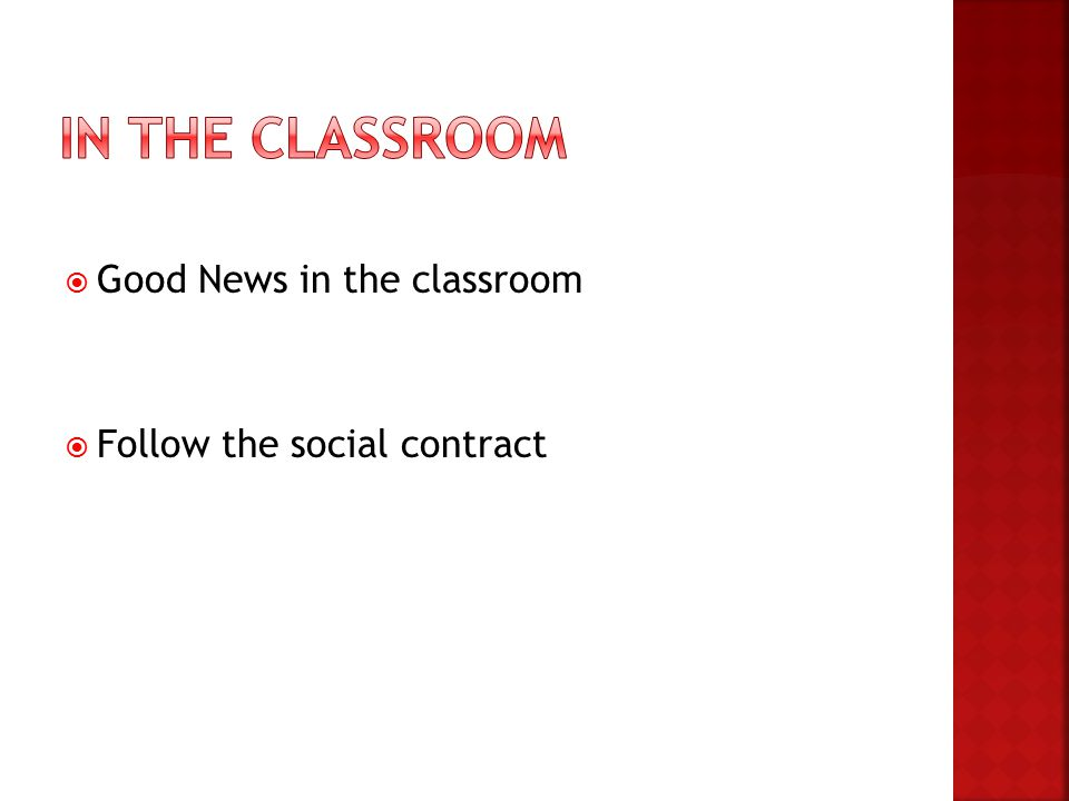  Good News in the classroom  Follow the social contract