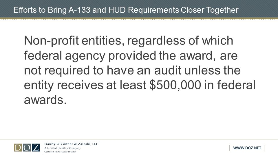 Efforts to Bring A-133 and HUD Requirements Closer Together Non-profit entities, regardless of which federal agency provided the award, are not required to have an audit unless the entity receives at least $500,000 in federal awards.