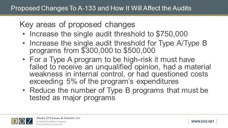 Proposed Changes To A-133 and How It Will Affect the Audits Key areas of proposed changes Increase the single audit threshold to $750,000 Increase the single audit threshold for Type A/Type B programs from $300,000 to $500,000 For a Type A program to be high-risk it must have failed to receive an unqualified opinion, had a material weakness in internal control, or had questioned costs exceeding 5% of the program's expenditures Reduce the number of Type B programs that must be tested as major programs