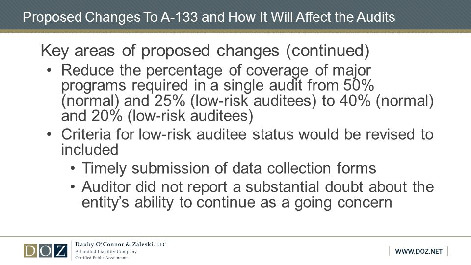 Proposed Changes To A-133 and How It Will Affect the Audits Key areas of proposed changes (continued) Reduce the percentage of coverage of major programs required in a single audit from 50% (normal) and 25% (low-risk auditees) to 40% (normal) and 20% (low-risk auditees) Criteria for low-risk auditee status would be revised to included Timely submission of data collection forms Auditor did not report a substantial doubt about the entity's ability to continue as a going concern