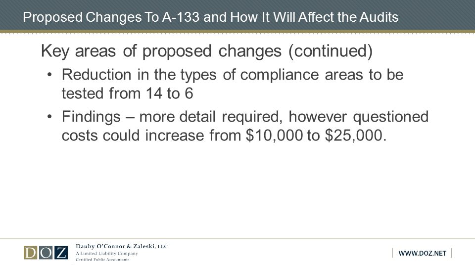 Proposed Changes To A-133 and How It Will Affect the Audits Key areas of proposed changes (continued) Reduction in the types of compliance areas to be tested from 14 to 6 Findings – more detail required, however questioned costs could increase from $10,000 to $25,000.