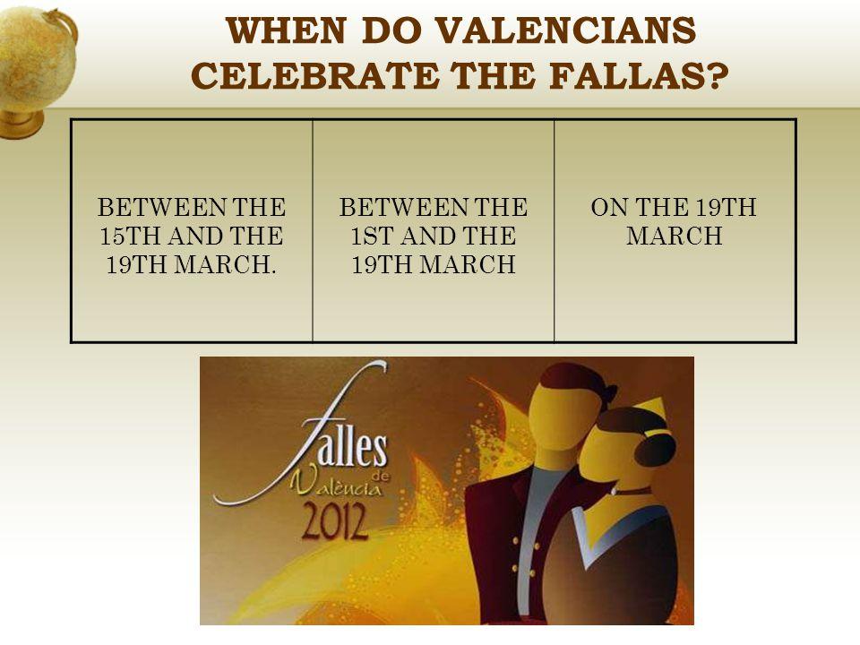 WHEN DO VALENCIANS CELEBRATE THE FALLAS? BETWEEN THE 15TH AND THE 19TH MARCH. BETWEEN THE 1ST AND THE 19TH MARCH ON THE 19TH MARCH
