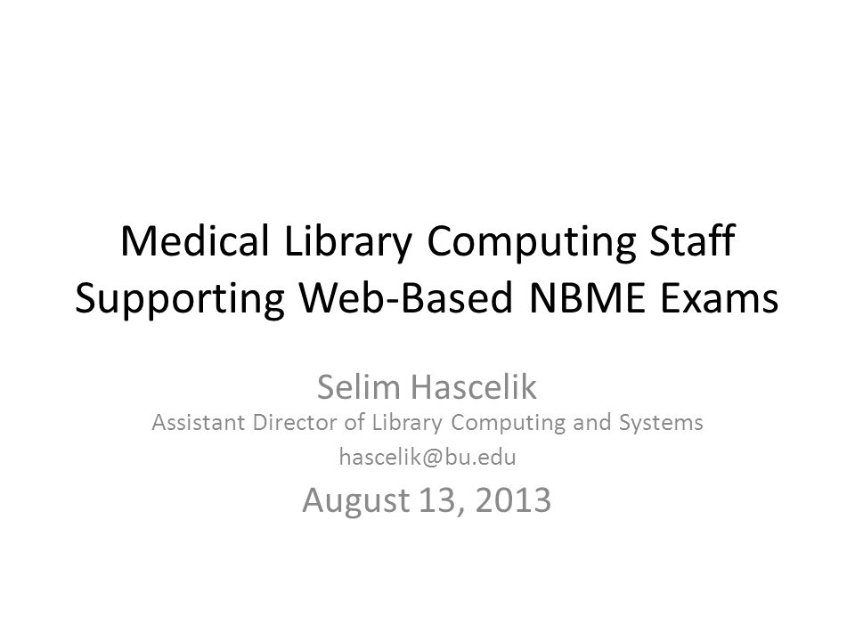 Medical Library Computing Staff Supporting Web-Based NBME Exams Selim Hascelik Assistant Director of Library Computing and Systems hascelik@bu.edu Aug